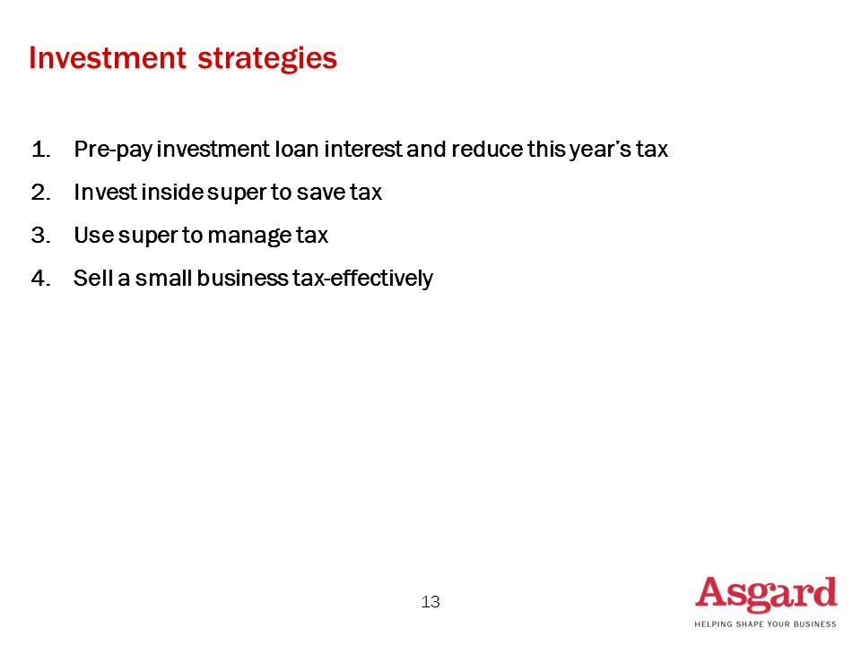 1.Pre-pay investment loan interest and reduce this year's tax 2.Invest inside super to save tax 3.Use super to manage tax 4.Sell a small business tax-effectively 13