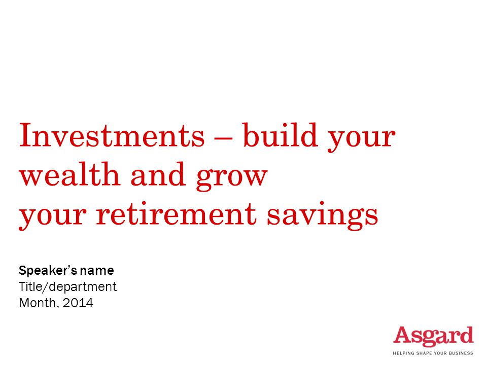 Investments – build your wealth and grow your retirement savings Speaker's name Title/department Month, 2014