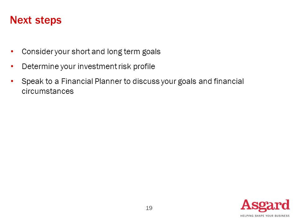 Consider your short and long term goals Determine your investment risk profile Speak to a Financial Planner to discuss your goals and financial circumstances 19