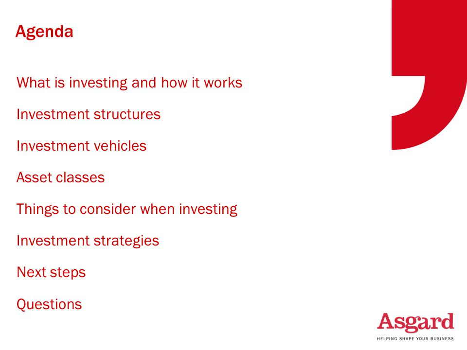 Agenda What is investing and how it works Investment structures Investment vehicles Asset classes Things to consider when investing Investment strategies Next steps Questions