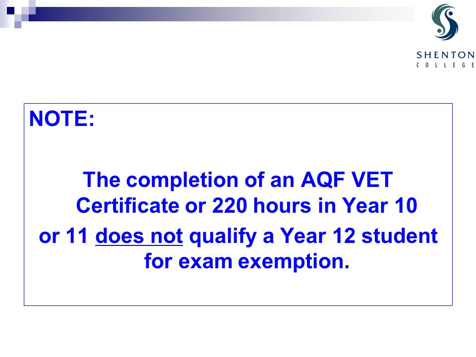 NOTE: The completion of an AQF VET Certificate or 220 hours in Year 10 or 11 does not qualify a Year 12 student for exam exemption.