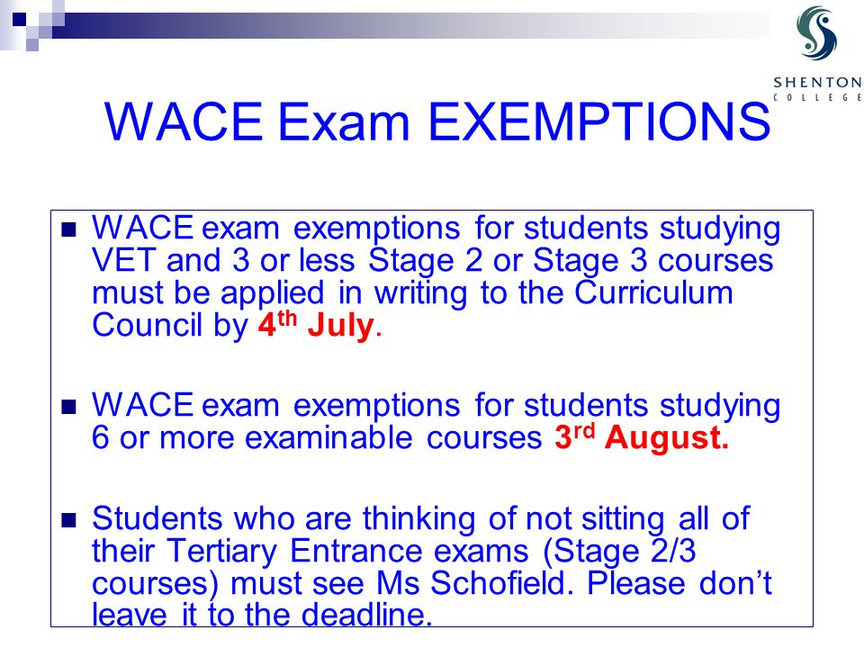 WACE Exam EXEMPTIONS WACE exam exemptions for students studying VET and 3 or less Stage 2 or Stage 3 courses must be applied in writing to the Curriculum Council by 4 th July.