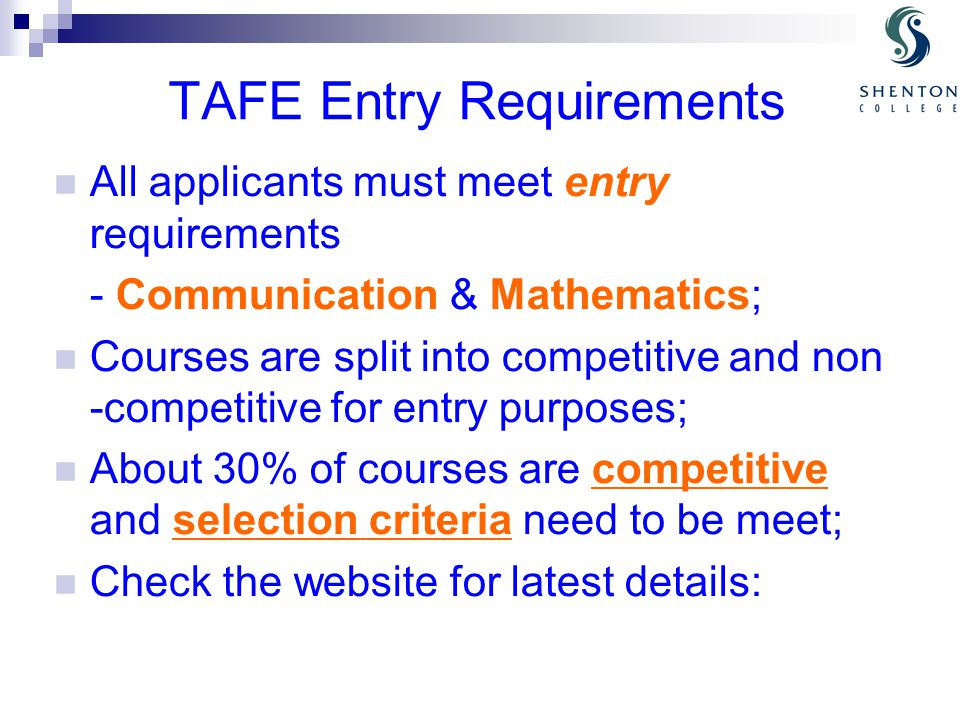 TAFE Entry Requirements All applicants must meet entry requirements - Communication & Mathematics; Courses are split into competitive and non -competitive for entry purposes; About 30% of courses are competitive and selection criteria need to be meet; Check the website for latest details: