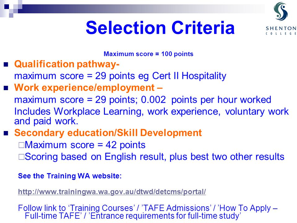 Selection Criteria Maximum score = 100 points Qualification pathway- maximum score = 29 points eg Cert II Hospitality Work experience/employment – maximum score = 29 points; points per hour worked Includes Workplace Learning, work experience, voluntary work and paid work.