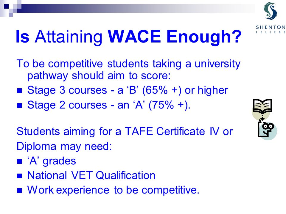 Is Attaining WACE Enough? To be competitive students taking a university pathway should aim to score: Stage 3 courses - a 'B' (65% +) or higher Stage
