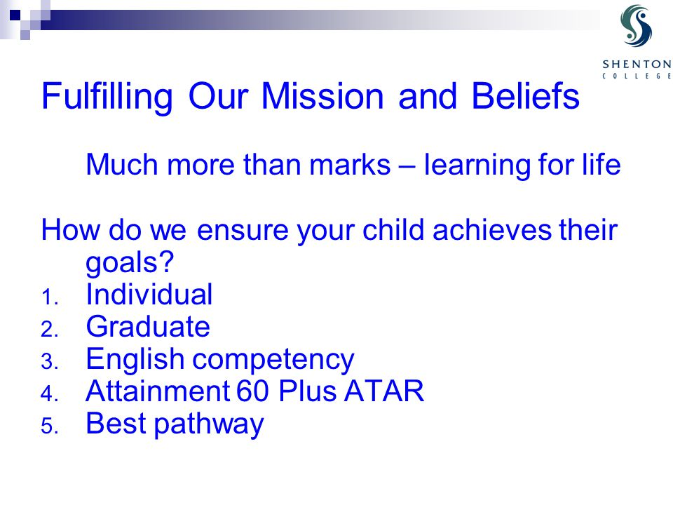 Fulfilling Our Mission and Beliefs Much more than marks – learning for life How do we ensure your child achieves their goals.