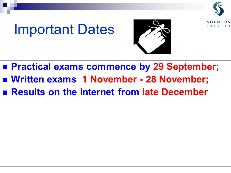 Important Dates Practical exams commence by 29 September; Written exams 1 November - 28 November; Results on the Internet from late December