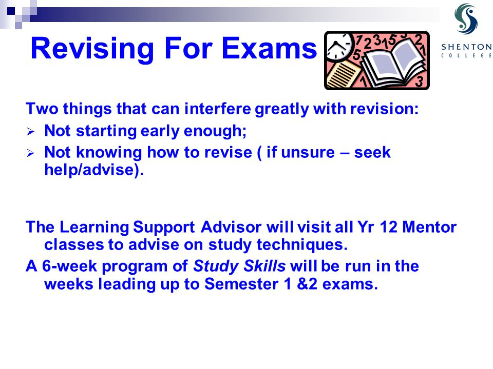 Revising For Exams Two things that can interfere greatly with revision:  Not starting early enough;  Not knowing how to revise ( if unsure – seek help/advise).