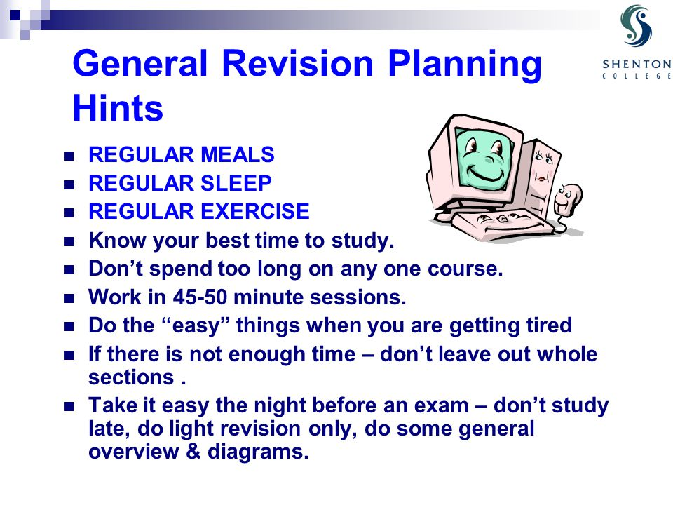 General Revision Planning Hints REGULAR MEALS REGULAR SLEEP REGULAR EXERCISE Know your best time to study. Don't spend too long on any one course. Wor