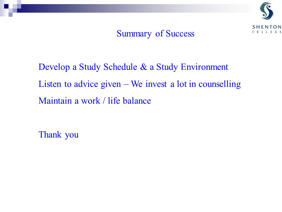 Develop a Study Schedule & a Study Environment Listen to advice given – We invest a lot in counselling Maintain a work / life balance Thank you Summary of Success