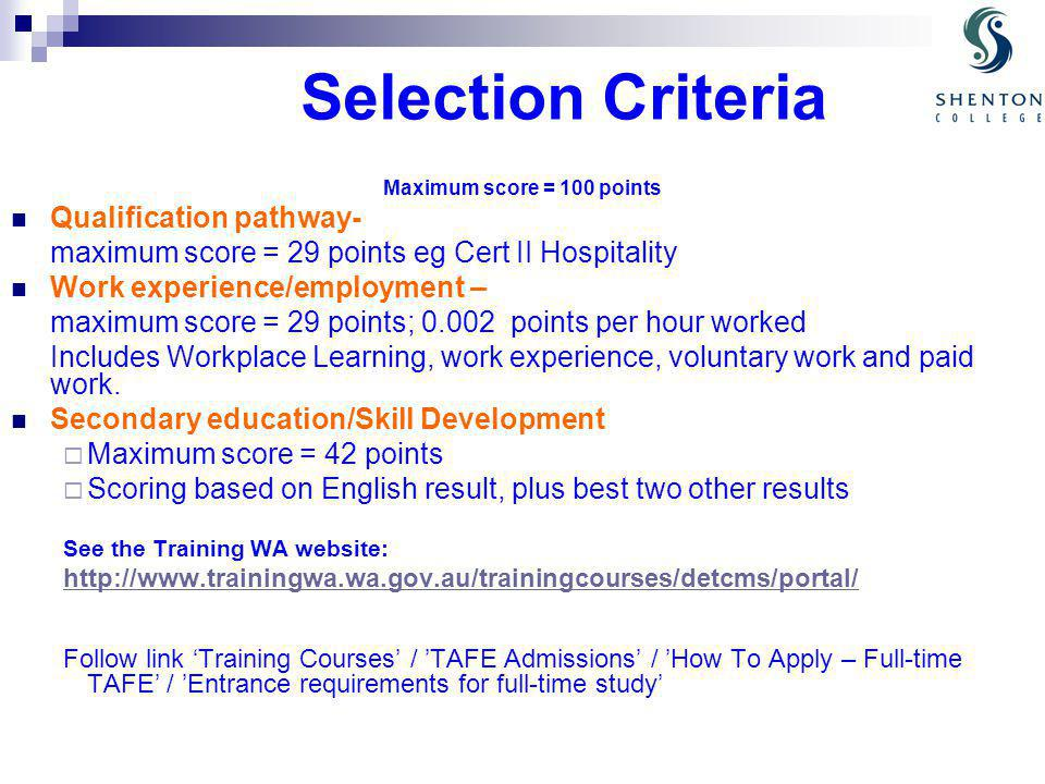 Selection Criteria Maximum score = 100 points Qualification pathway- maximum score = 29 points eg Cert II Hospitality Work experience/employment – maximum score = 29 points; 0.002 points per hour worked Includes Workplace Learning, work experience, voluntary work and paid work.