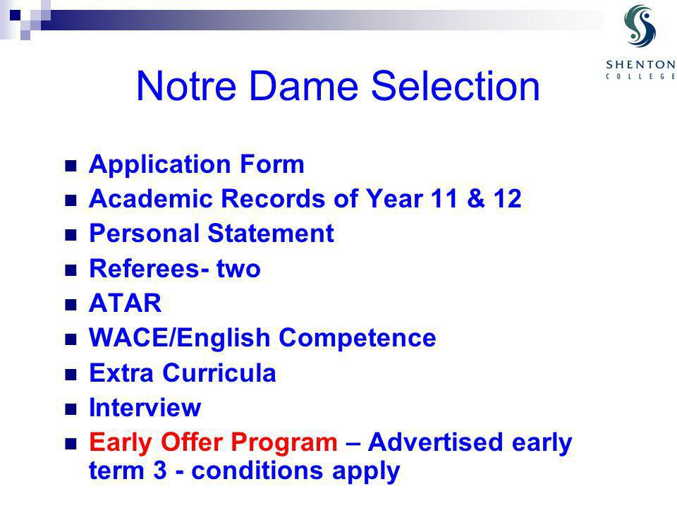 Notre Dame Selection Application Form Academic Records of Year 11 & 12 Personal Statement Referees- two ATAR WACE/English Competence Extra Curricula Interview Early Offer Program – Advertised early term 3 - conditions apply