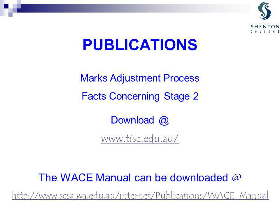 PUBLICATIONS Marks Adjustment Process Facts Concerning Stage 2 Download @ www.tisc.edu.au/ The WACE Manual can be downloaded @ http://www.scsa.wa.edu.au/internet/Publications/WACE_Manual