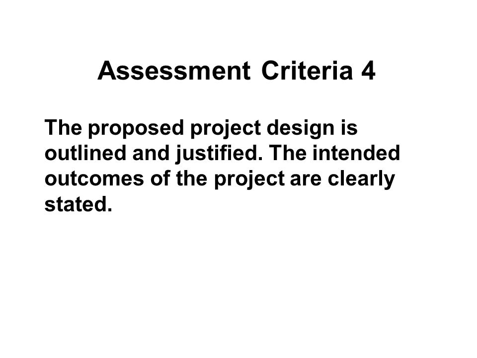 Assessment Criteria 4 The proposed project design is outlined and justified.
