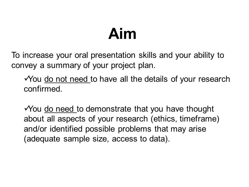 Aim To increase your oral presentation skills and your ability to convey a summary of your project plan.