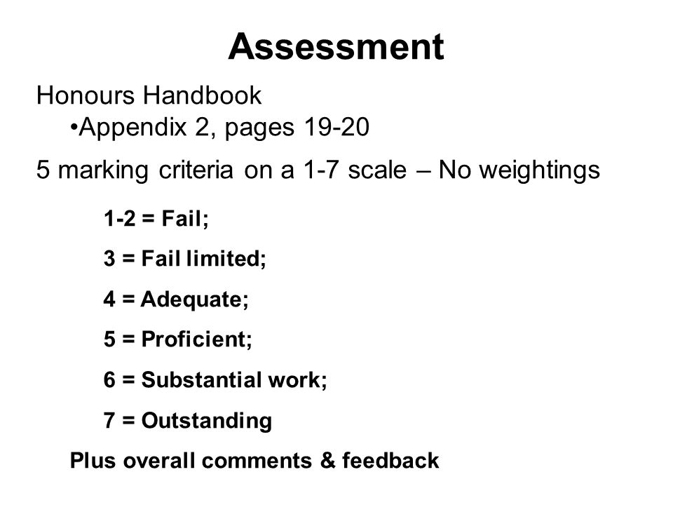 Assessment Honours Handbook Appendix 2, pages 19-20 5 marking criteria on a 1-7 scale – No weightings 1-2 = Fail; 3 = Fail limited; 4 = Adequate; 5 = Proficient; 6 = Substantial work; 7 = Outstanding Plus overall comments & feedback