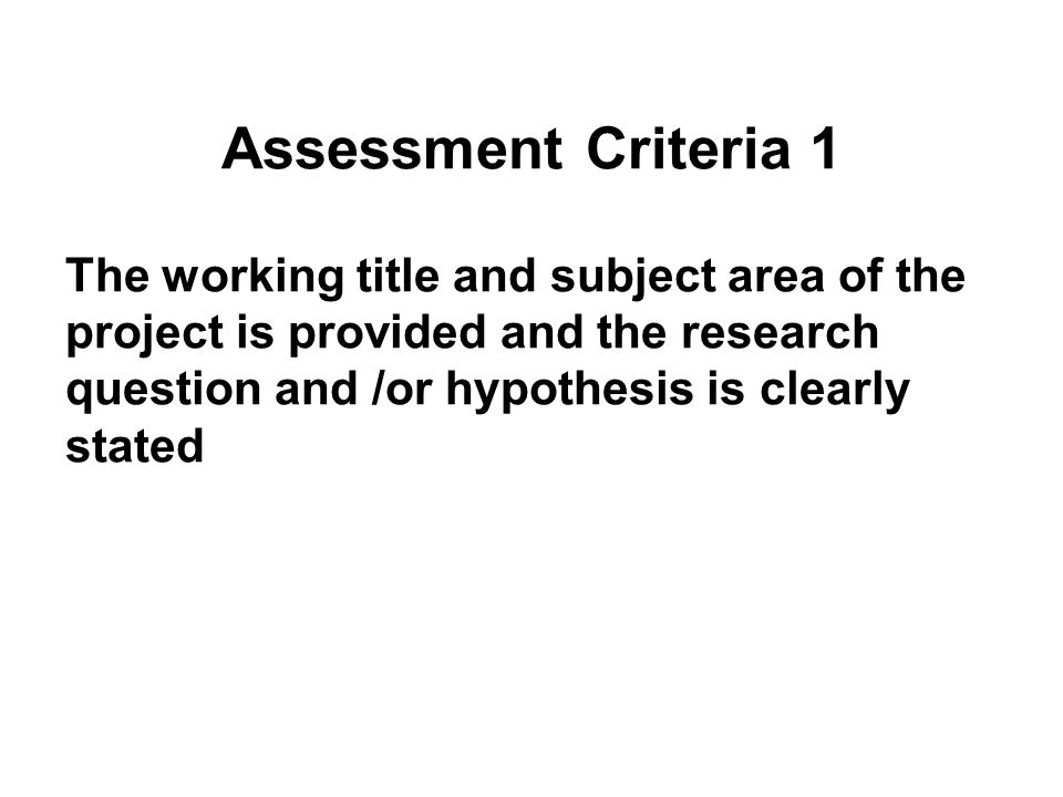 Assessment Criteria 1 The working title and subject area of the project is provided and the research question and /or hypothesis is clearly stated