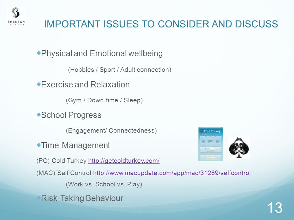 13 IMPORTANT ISSUES TO CONSIDER AND DISCUSS Physical and Emotional wellbeing (Hobbies / Sport / Adult connection) Exercise and Relaxation (Gym / Down time / Sleep) School Progress (Engagement/ Connectedness) Time-Management (PC) Cold Turkey http://getcoldturkey.com/http://getcoldturkey.com/ (MAC) Self Control http://www.macupdate.com/app/mac/31289/selfcontrolhttp://www.macupdate.com/app/mac/31289/selfcontrol (Work vs.