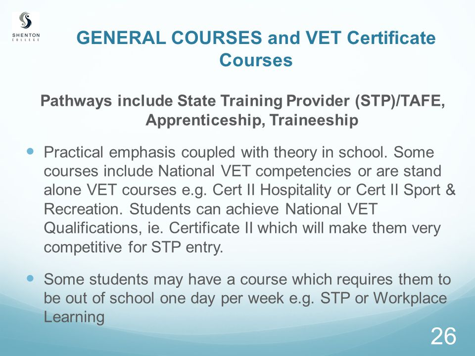 26 GENERAL COURSES and VET Certificate Courses Pathways include State Training Provider (STP)/TAFE, Apprenticeship, Traineeship Practical emphasis coupled with theory in school.