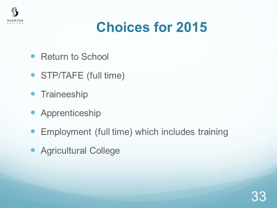 33 Choices for 2015 Return to School STP/TAFE (full time) Traineeship Apprenticeship Employment (full time) which includes training Agricultural College