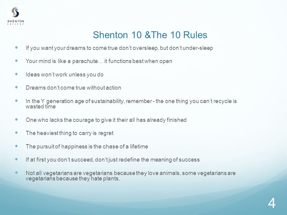 4 Shenton 10 &The 10 Rules If you want your dreams to come true don't oversleep, but don't under-sleep Your mind is like a parachute… it functions best when open Ideas won't work unless you do Dreams don't come true without action In the Y generation age of sustainability, remember - the one thing you can't recycle is wasted time One who lacks the courage to give it their all has already finished The heaviest thing to carry is regret The pursuit of happiness is the chase of a lifetime If at first you don't succeed, don't just redefine the meaning of success Not all vegetarians are vegetarians because they love animals, some vegetarians are vegetarians because they hate plants.