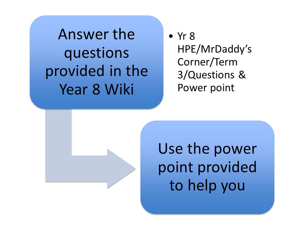 Answer the questions provided in the Year 8 Wiki Yr 8 HPE/MrDaddy's Corner/Term 3/Questions & Power point Use the power point provided to help you