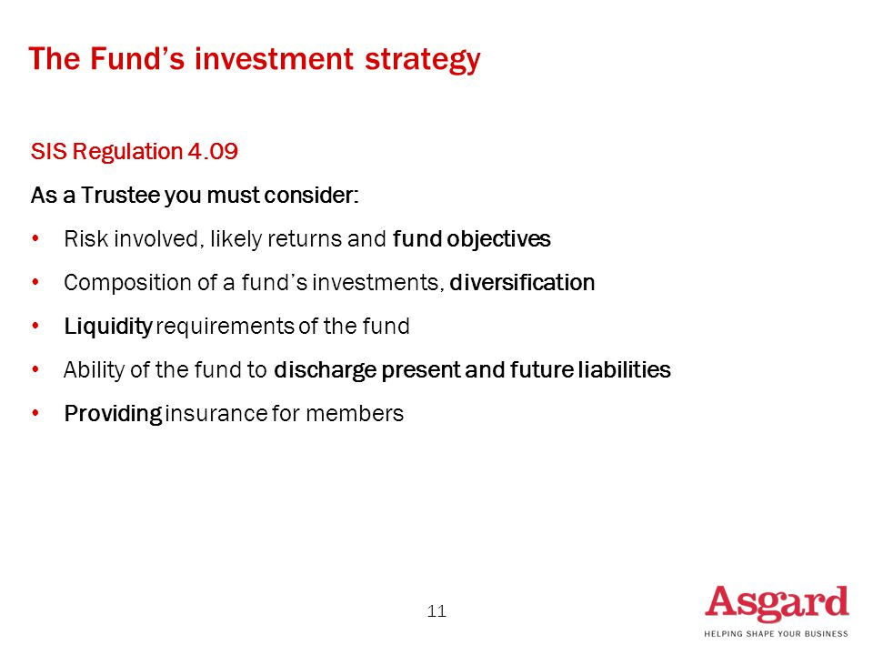 The Fund's investment strategy SIS Regulation 4.09 As a Trustee you must consider: Risk involved, likely returns and fund objectives Composition of a fund's investments, diversification Liquidity requirements of the fund Ability of the fund to discharge present and future liabilities Providing insurance for members 11