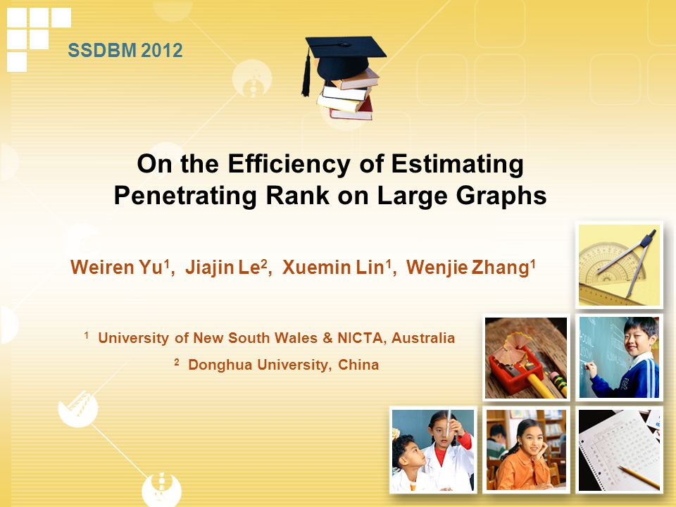 Weiren Yu 1, Jiajin Le 2, Xuemin Lin 1, Wenjie Zhang 1 On the Efficiency of Estimating Penetrating Rank on Large Graphs 1 University of New South Wales & NICTA, Australia 2 Donghua University, China SSDBM 2012