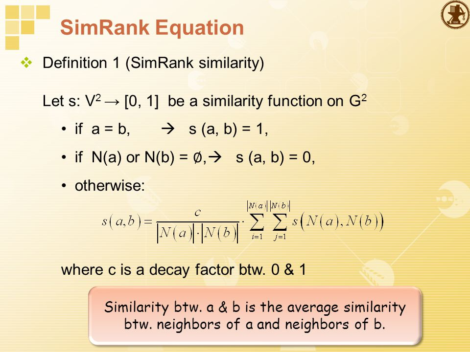 SimRank Equation  Definition 1 (SimRank similarity) Let s: V 2 → [0, 1] be a similarity function on G 2 if a = b,  s (a, b) = 1, if N(a) or N(b) = ∅,  s (a, b) = 0, otherwise: where c is a decay factor btw.