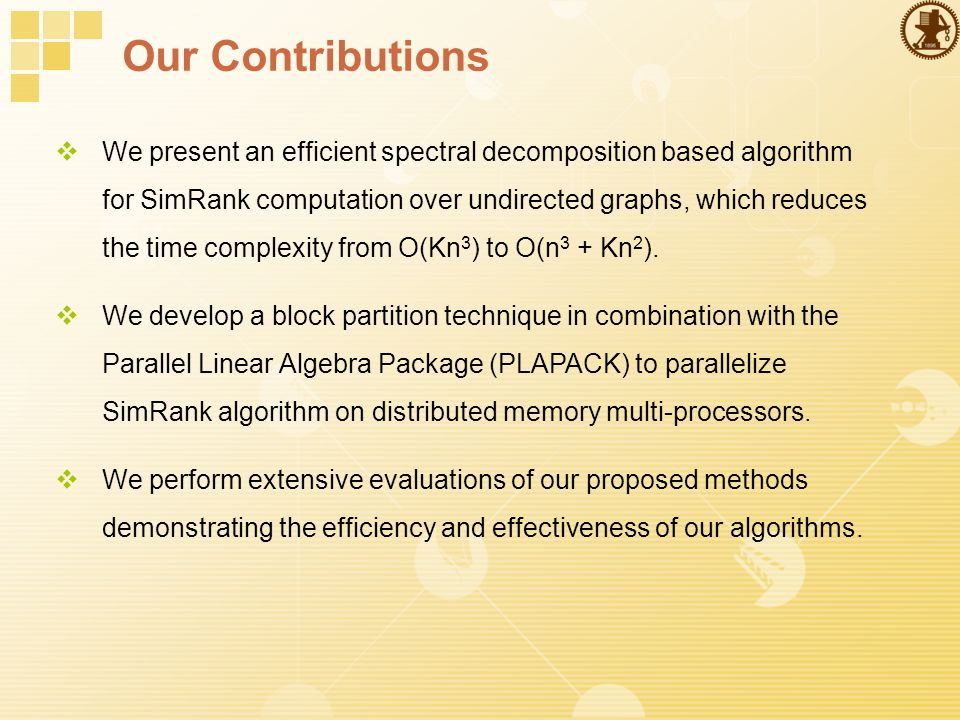 Our Contributions  We present an efficient spectral decomposition based algorithm for SimRank computation over undirected graphs, which reduces the time complexity from O(Kn 3 ) to O(n 3 + Kn 2 ).