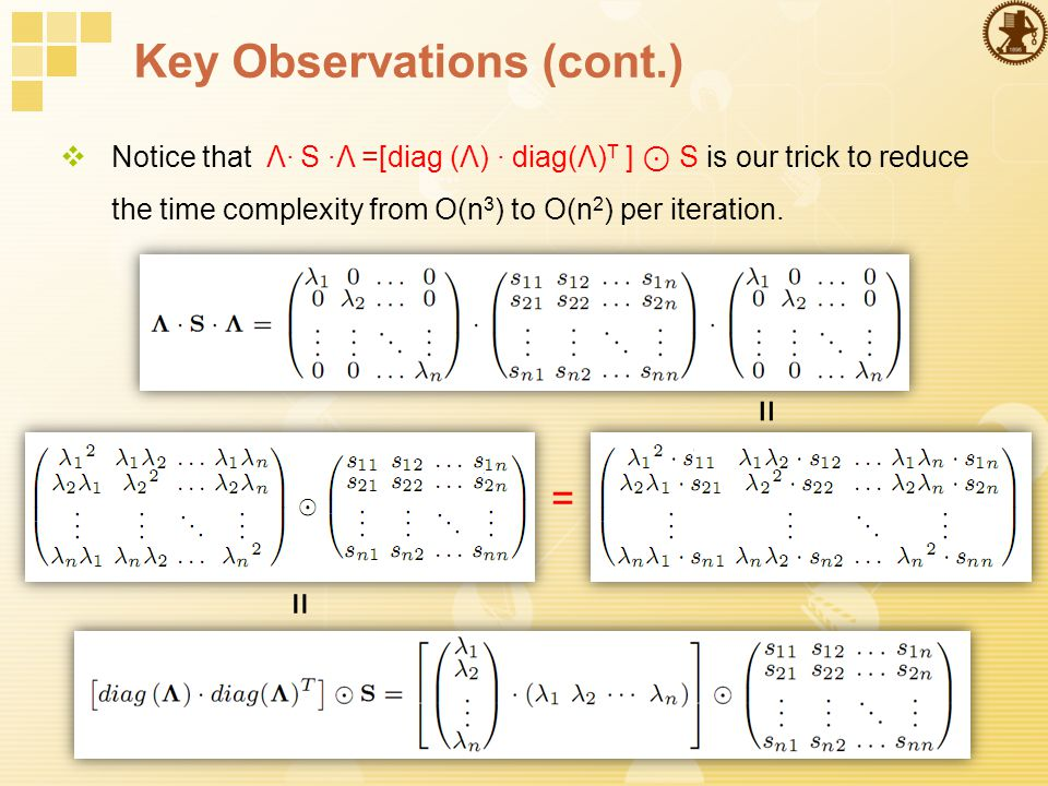Key Observations (cont.)  Notice that Λ· S ·Λ =[diag (Λ) · diag(Λ) T ] ⊙ S is our trick to reduce the time complexity from O(n 3 ) to O(n 2 ) per iteration.