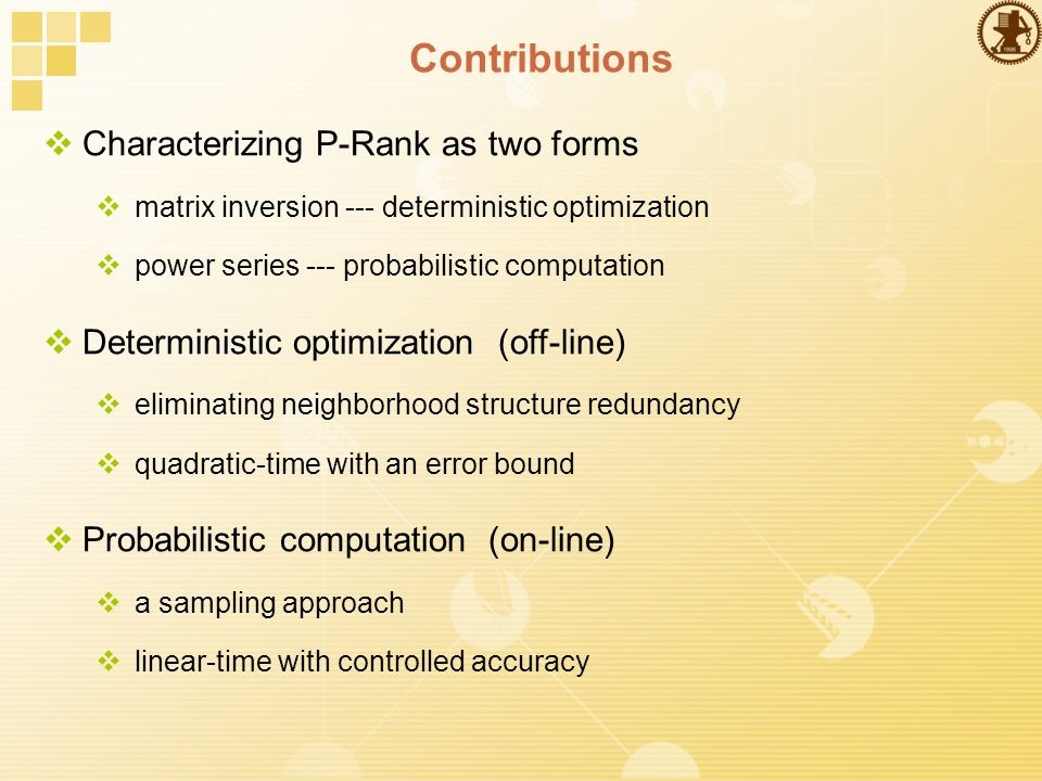 Contributions  Characterizing P-Rank as two forms  matrix inversion --- deterministic optimization  power series --- probabilistic computation  Deterministic optimization (off-line)  eliminating neighborhood structure redundancy  quadratic-time with an error bound  Probabilistic computation (on-line)  a sampling approach  linear-time with controlled accuracy