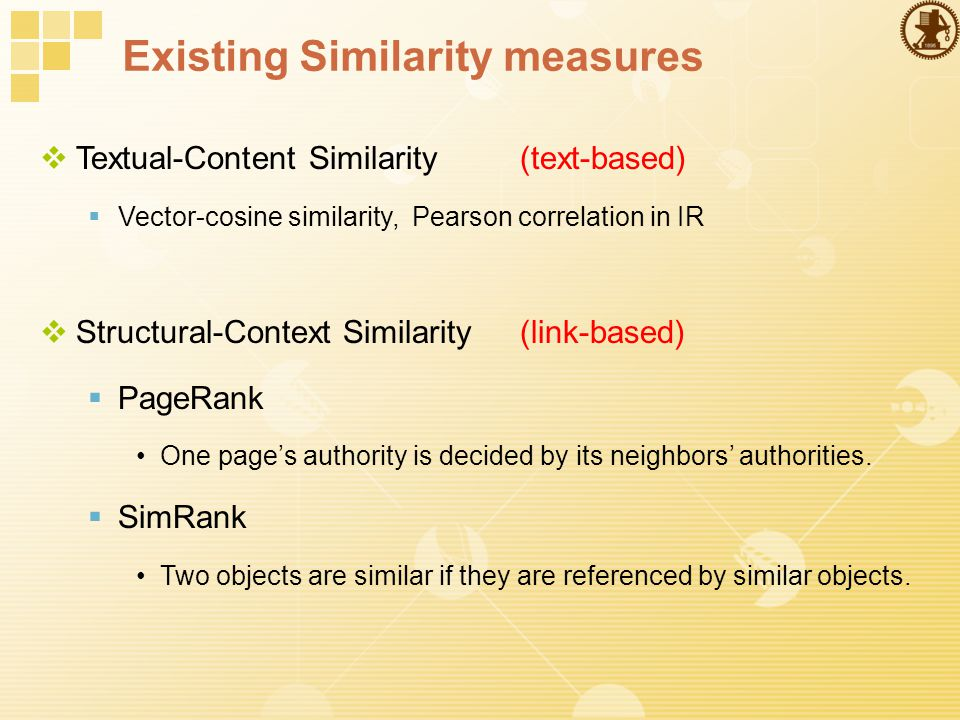 Existing Similarity measures  Textual-Content Similarity(text-based)  Vector-cosine similarity, Pearson correlation in IR  Structural-Context Similarity(link-based)  PageRank One page's authority is decided by its neighbors' authorities.