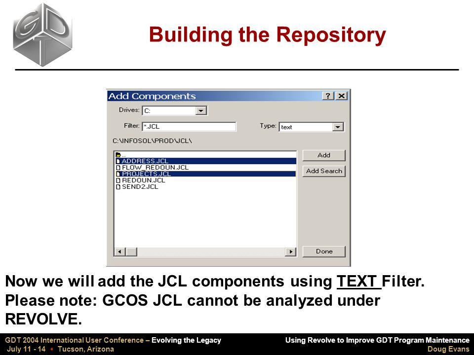 Using Revolve to Improve GDT Program Maintenance Doug Evans GDT 2004 International User Conference – Evolving the Legacy July 11 - 14  Tucson, Arizona Building the Repository Now we will add the JCL components using TEXT Filter.