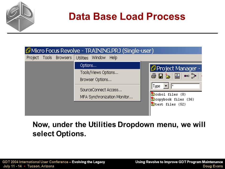 Using Revolve to Improve GDT Program Maintenance Doug Evans GDT 2004 International User Conference – Evolving the Legacy July 11 - 14  Tucson, Arizona Data Base Load Process Now, under the Utilities Dropdown menu, we will select Options.