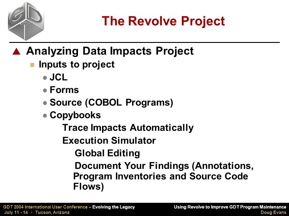 Using Revolve to Improve GDT Program Maintenance Doug Evans GDT 2004 International User Conference – Evolving the Legacy July 11 - 14  Tucson, Arizona The Revolve Project  Analyzing Data Impacts Project n Inputs to project l JCL l Forms l Source (COBOL Programs) l Copybooks  Trace Impacts Automatically  Execution Simulator vGlobal Editing vDocument Your Findings (Annotations, Program Inventories and Source Code Flows)