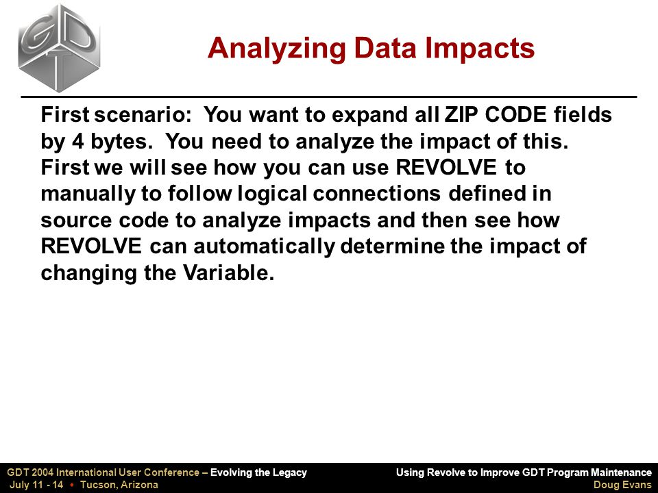 Using Revolve to Improve GDT Program Maintenance Doug Evans GDT 2004 International User Conference – Evolving the Legacy July 11 - 14  Tucson, Arizona Analyzing Data Impacts First scenario: You want to expand all ZIP CODE fields by 4 bytes.
