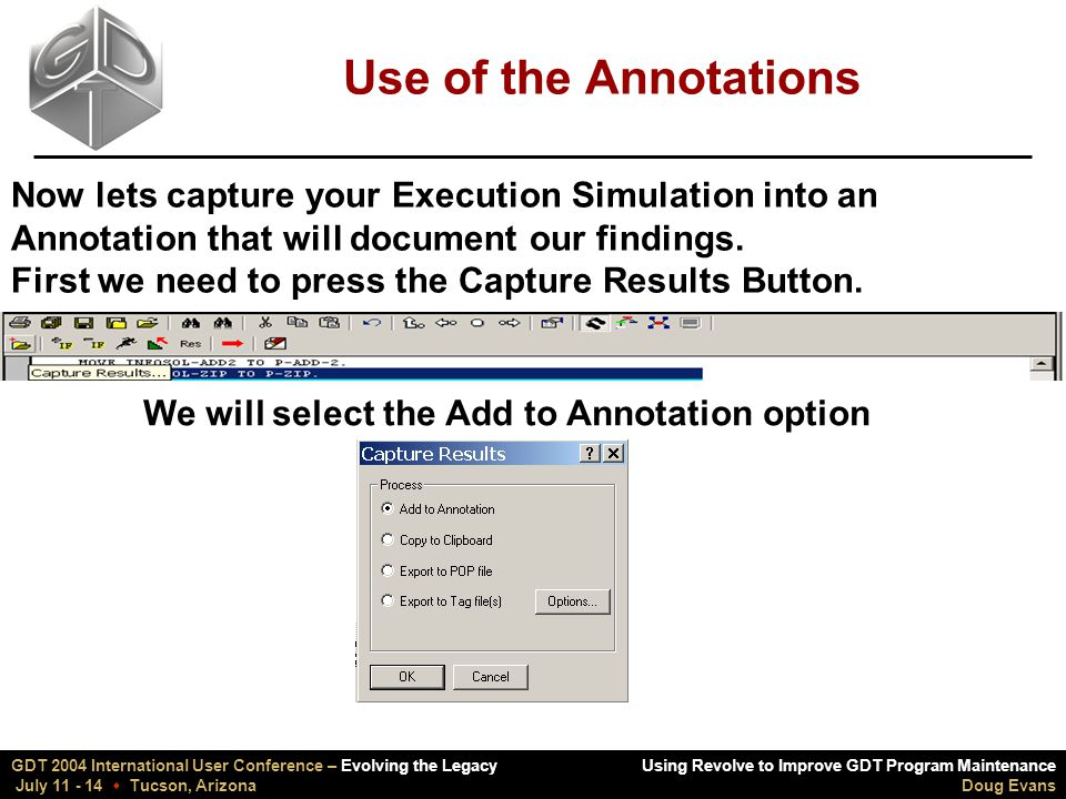 Using Revolve to Improve GDT Program Maintenance Doug Evans GDT 2004 International User Conference – Evolving the Legacy July 11 - 14  Tucson, Arizona Use of the Annotations Now lets capture your Execution Simulation into an Annotation that will document our findings.
