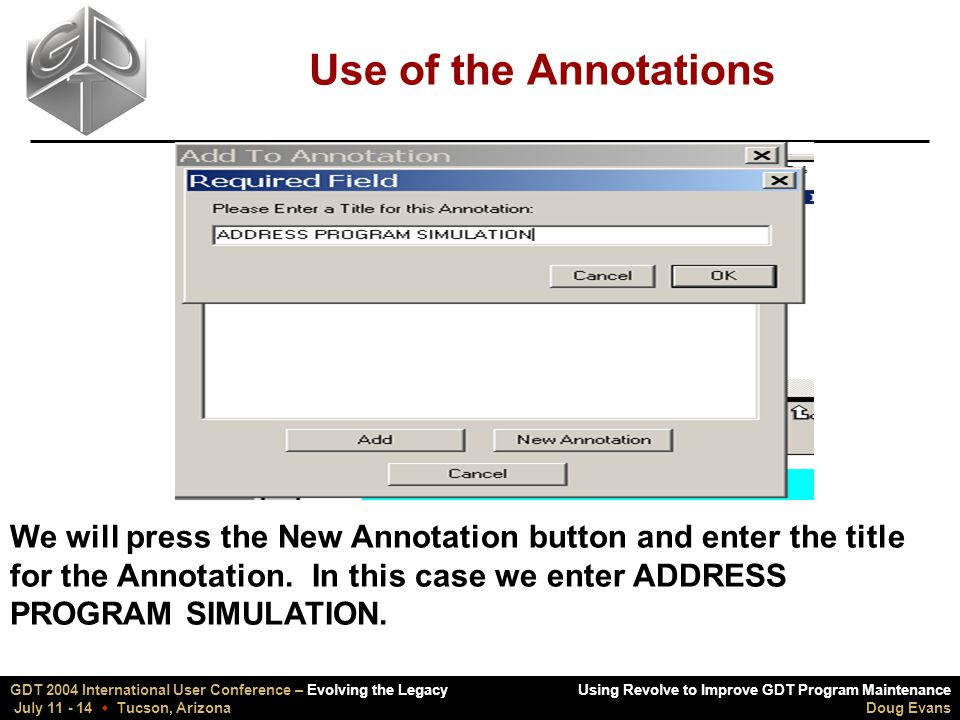 Using Revolve to Improve GDT Program Maintenance Doug Evans GDT 2004 International User Conference – Evolving the Legacy July 11 - 14  Tucson, Arizona Use of the Annotations We will press the New Annotation button and enter the title for the Annotation.