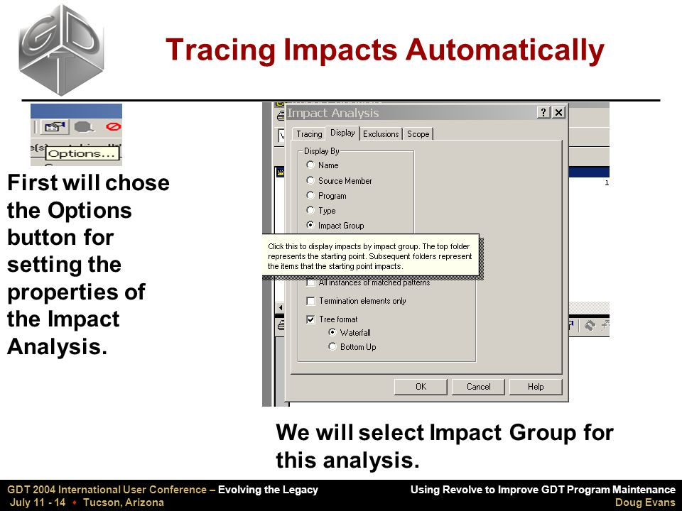 Using Revolve to Improve GDT Program Maintenance Doug Evans GDT 2004 International User Conference – Evolving the Legacy July 11 - 14  Tucson, Arizona Tracing Impacts Automatically First will chose the Options button for setting the properties of the Impact Analysis.