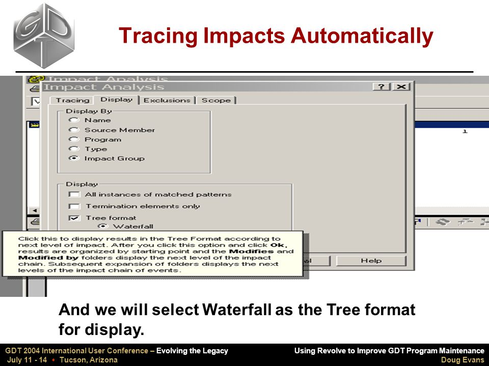 Using Revolve to Improve GDT Program Maintenance Doug Evans GDT 2004 International User Conference – Evolving the Legacy July 11 - 14  Tucson, Arizona Tracing Impacts Automatically And we will select Waterfall as the Tree format for display.