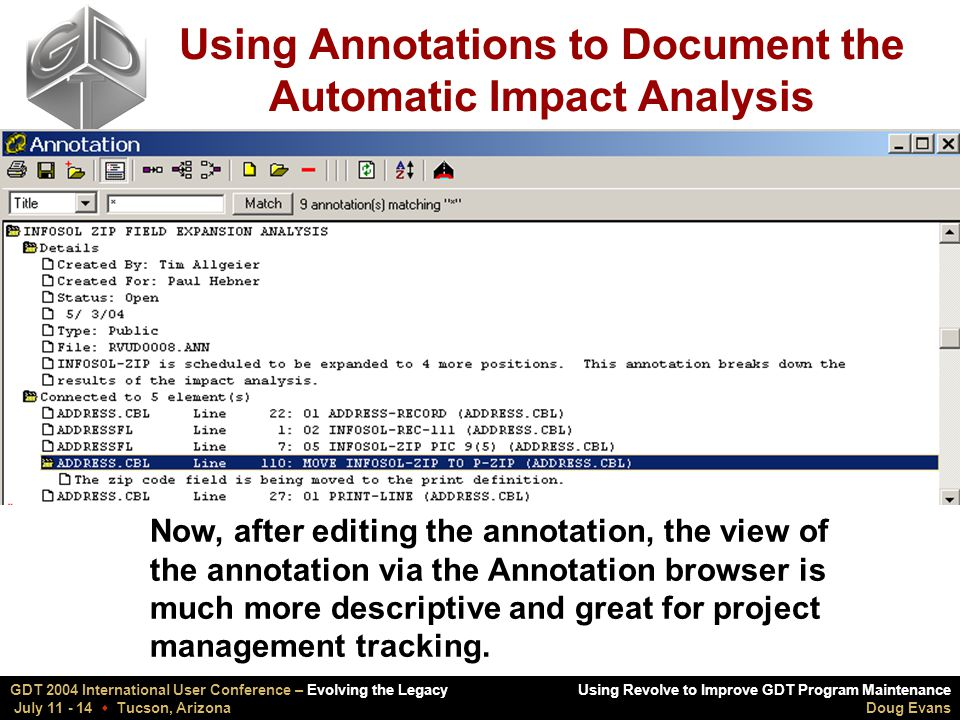 Using Revolve to Improve GDT Program Maintenance Doug Evans GDT 2004 International User Conference – Evolving the Legacy July 11 - 14  Tucson, Arizona Using Annotations to Document the Automatic Impact Analysis Now, after editing the annotation, the view of the annotation via the Annotation browser is much more descriptive and great for project management tracking.