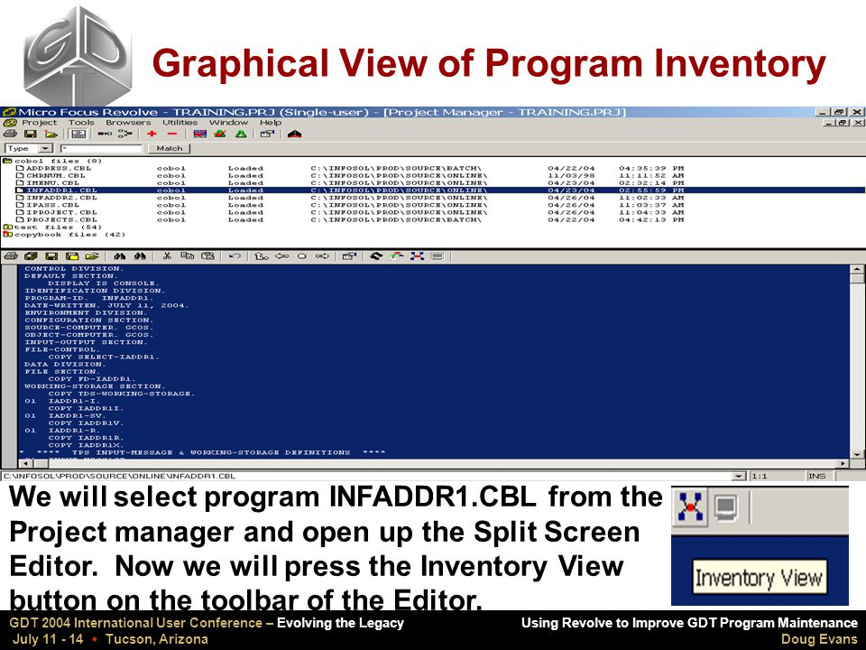 Using Revolve to Improve GDT Program Maintenance Doug Evans GDT 2004 International User Conference – Evolving the Legacy July 11 - 14  Tucson, Arizona Graphical View of Program Inventory We will select program INFADDR1.CBL from the Project manager and open up the Split Screen Editor.