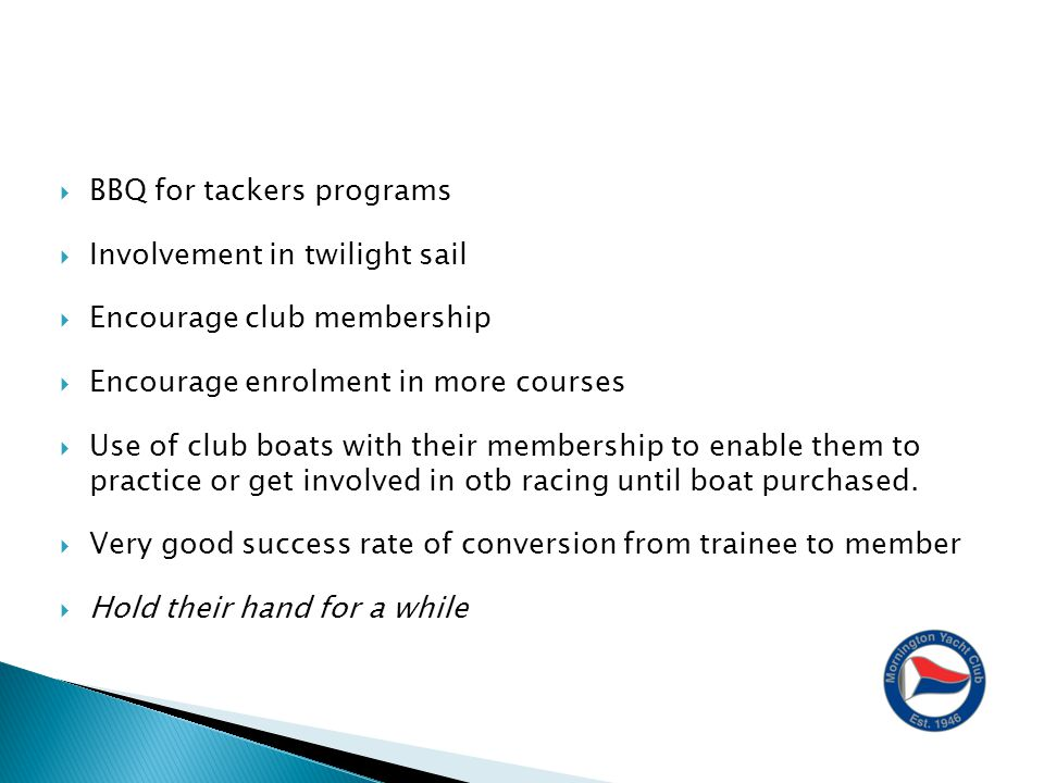  BBQ for tackers programs  Involvement in twilight sail  Encourage club membership  Encourage enrolment in more courses  Use of club boats with their membership to enable them to practice or get involved in otb racing until boat purchased.