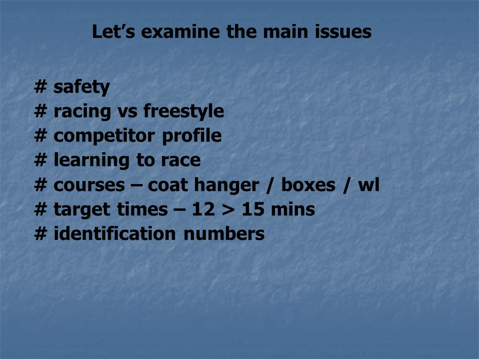 Let's examine the main issues # safety # racing vs freestyle # competitor profile # learning to race # courses – coat hanger / boxes / wl # target times – 12 > 15 mins