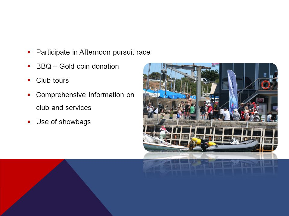  Participate in Afternoon pursuit race  BBQ – Gold coin donation  Club tours  Comprehensive information on club and services  Use of showbags
