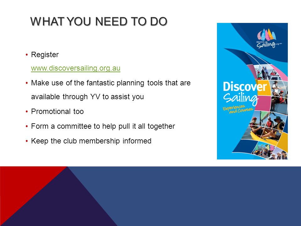 WHAT YOU NEED TO DO Register www.discoversailing.org.au www.discoversailing.org.au Make use of the fantastic planning tools that are available through YV to assist you Promotional too Form a committee to help pull it all together Keep the club membership informed