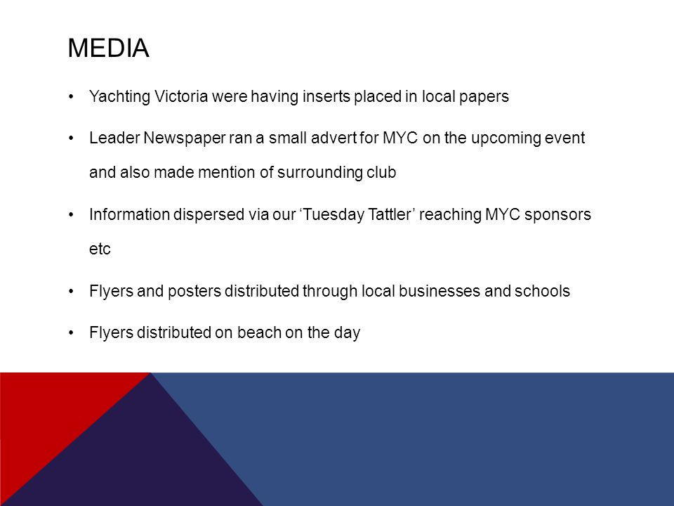 MEDIA Yachting Victoria were having inserts placed in local papers Leader Newspaper ran a small advert for MYC on the upcoming event and also made mention of surrounding club Information dispersed via our 'Tuesday Tattler' reaching MYC sponsors etc Flyers and posters distributed through local businesses and schools Flyers distributed on beach on the day
