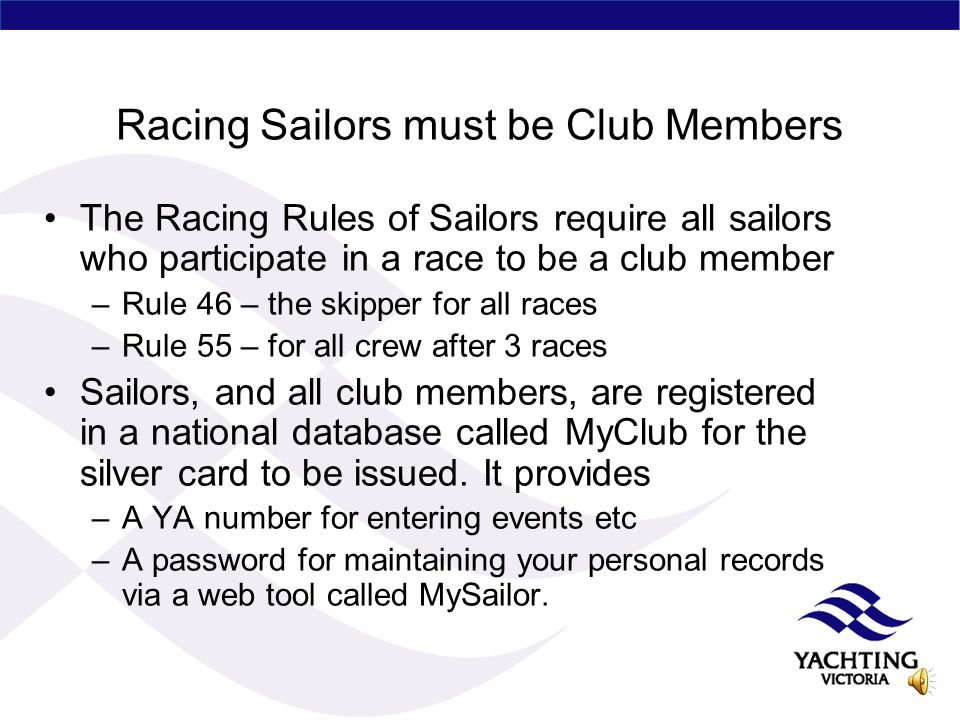 Membership of YV Clubs are members of YV not individual persons (except Honorary Life Members) Class Associations are eligible to be Associate Members All explained in the YV Rule 7 – (The Rules are on the website in the section for Officials under the Club Manual s6) All members of affiliated clubs are entitled to a YA silver card which recognizes their club membership and provides some benefits including personal accident insurance