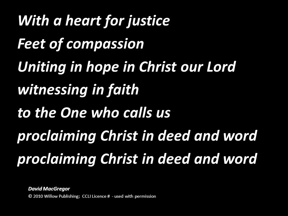 With a heart for justice Feet of compassion Uniting in hope in Christ our Lord witnessing in faith to the One who calls us proclaiming Christ in deed and word proclaiming Christ in deed and word David MacGregor © 2010 Willow Publishing; CCLI Licence # - used with permission